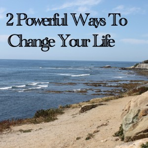 2 Powerful Ways To Change Your Life